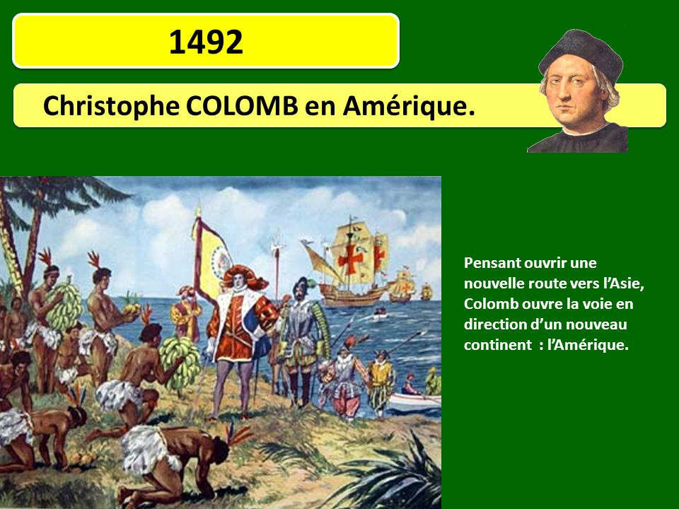 1492 Christophe COLOMB en Amérique. Pensant ouvrir une nouvelle route vers l'Asie, Colomb ouvre la voie en direction d'un nouveau continent : l'Amériq