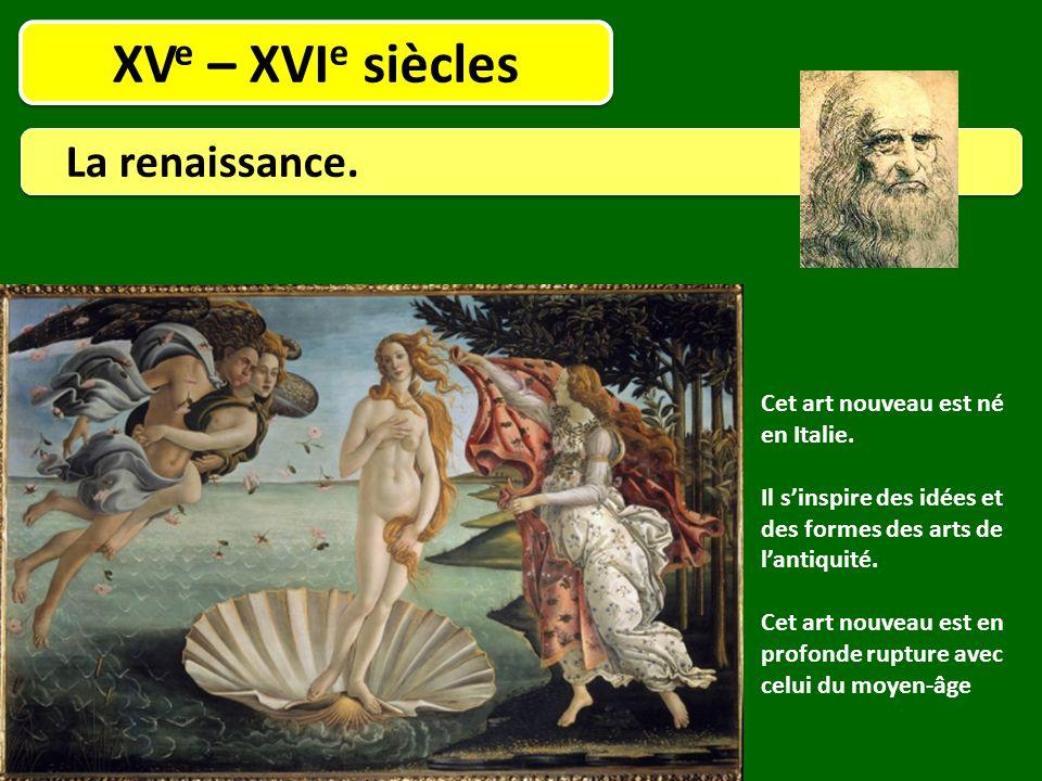 XV e – XVI e siècles La renaissance. Cet art nouveau est né en Italie. Il s'inspire des idées et des formes des arts de l'antiquité. Cet art nouveau e