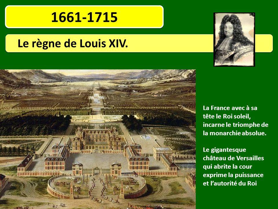 1661-1715 Le règne de Louis XIV. La France avec à sa tête le Roi soleil, incarne le triomphe de la monarchie absolue. Le gigantesque château de Versai