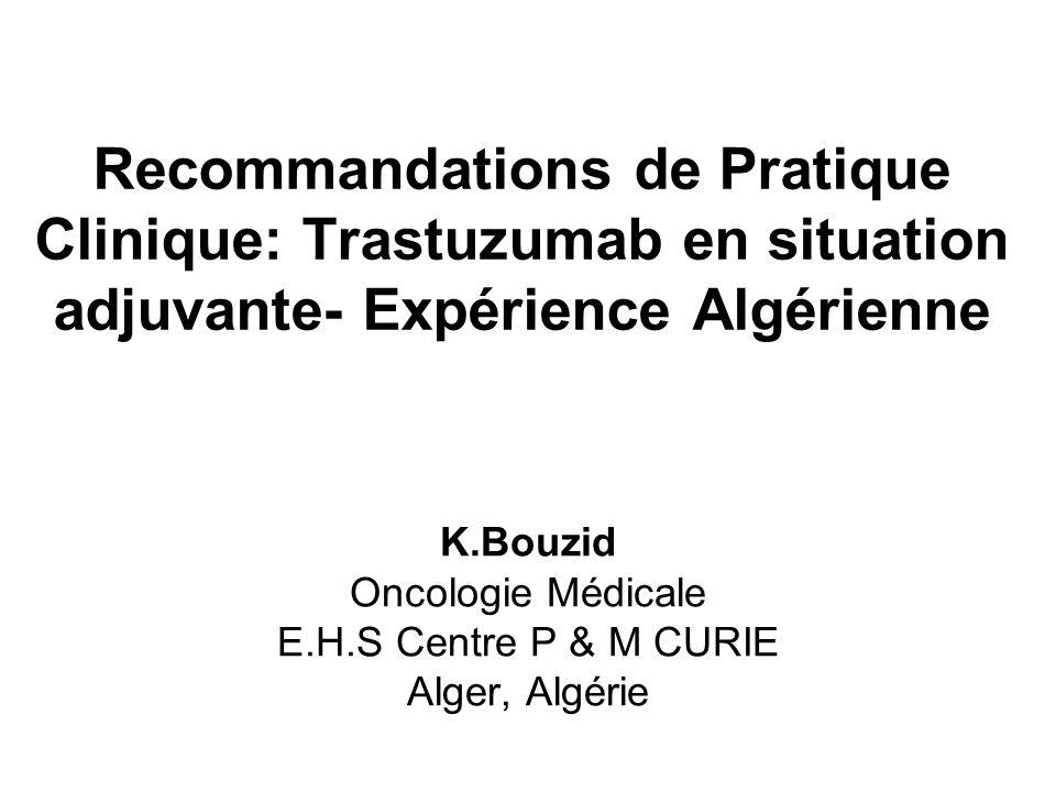 Recommandations de Pratique Clinique: Trastuzumab en situation adjuvante- Expérience Algérienne K.Bouzid Oncologie Médicale E.H.S Centre P & M CURIE Alger, Algérie