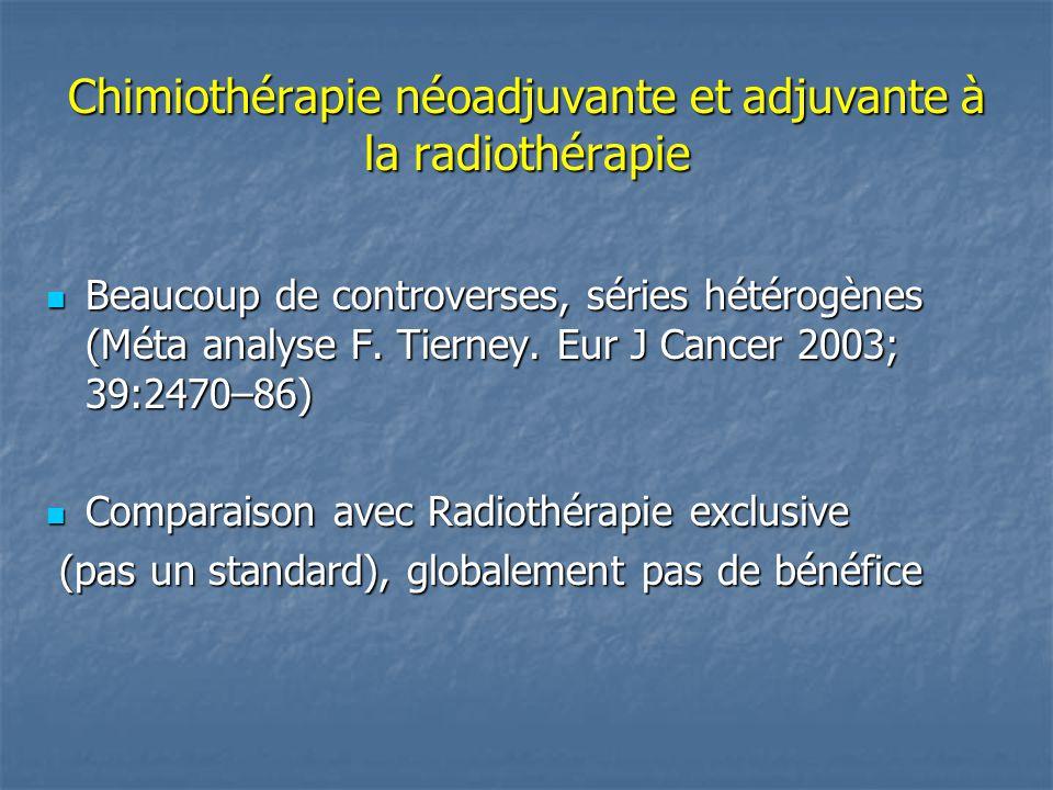 Chimiothérapie néoadjuvante et adjuvante à la radiothérapie Beaucoup de controverses, séries hétérogènes (Méta analyse F. Tierney. Eur J Cancer 2003;