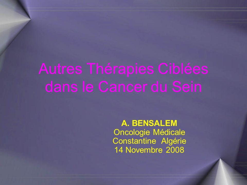 Autres Thérapies Ciblées dans le Cancer du Sein A. BENSALEM Oncologie Médicale Constantine Algérie 14 Novembre 2008