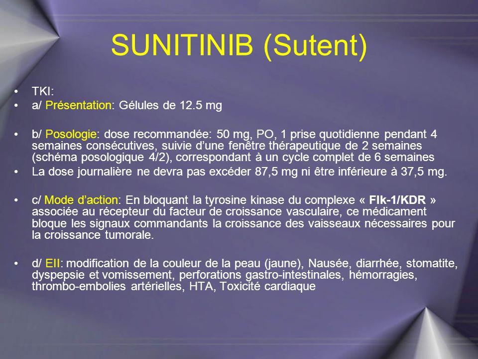 SUNITINIB (Sutent) TKI: a/ Présentation: Gélules de 12.5 mg b/ Posologie: dose recommandée: 50 mg, PO, 1 prise quotidienne pendant 4 semaines consécut