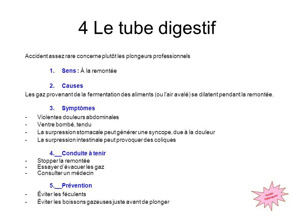 4 Le tube digestif Accident assez rare concerne plutôt les plongeurs professionnels 1.Sens : À la remontée 2.Causes Les gaz provenant de la fermentation des aliments (ou l air avalé) se dilatent pendant la remontée.