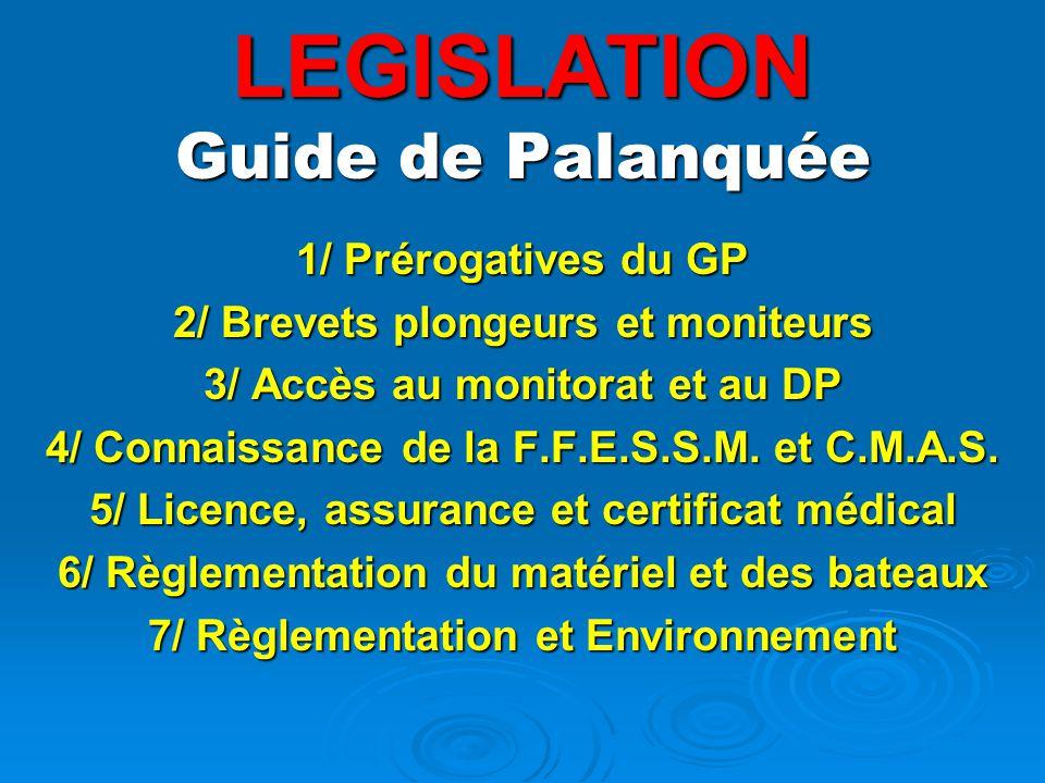 LEGISLATION Guide de Palanquée 1/ Prérogatives du GP 2/ Brevets plongeurs et moniteurs 3/ Accès au monitorat et au DP 4/ Connaissance de la F.F.E.S.S.M.