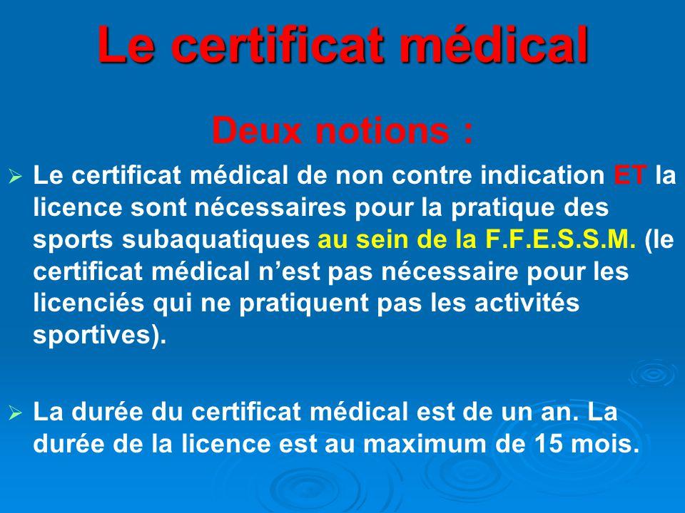 Le certificat médical Deux notions :   Le certificat médical de non contre indication ET la licence sont nécessaires pour la pratique des sports subaquatiques au sein de la F.F.E.S.S.M.