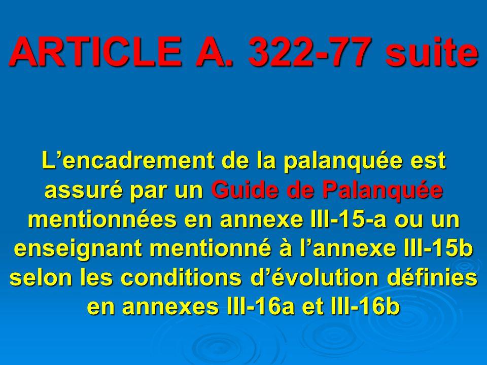 ARTICLE A. 322-77 suite L'encadrement de la palanquée est assuré par un Guide de Palanquée mentionnées en annexe III-15-a ou un enseignant mentionné à