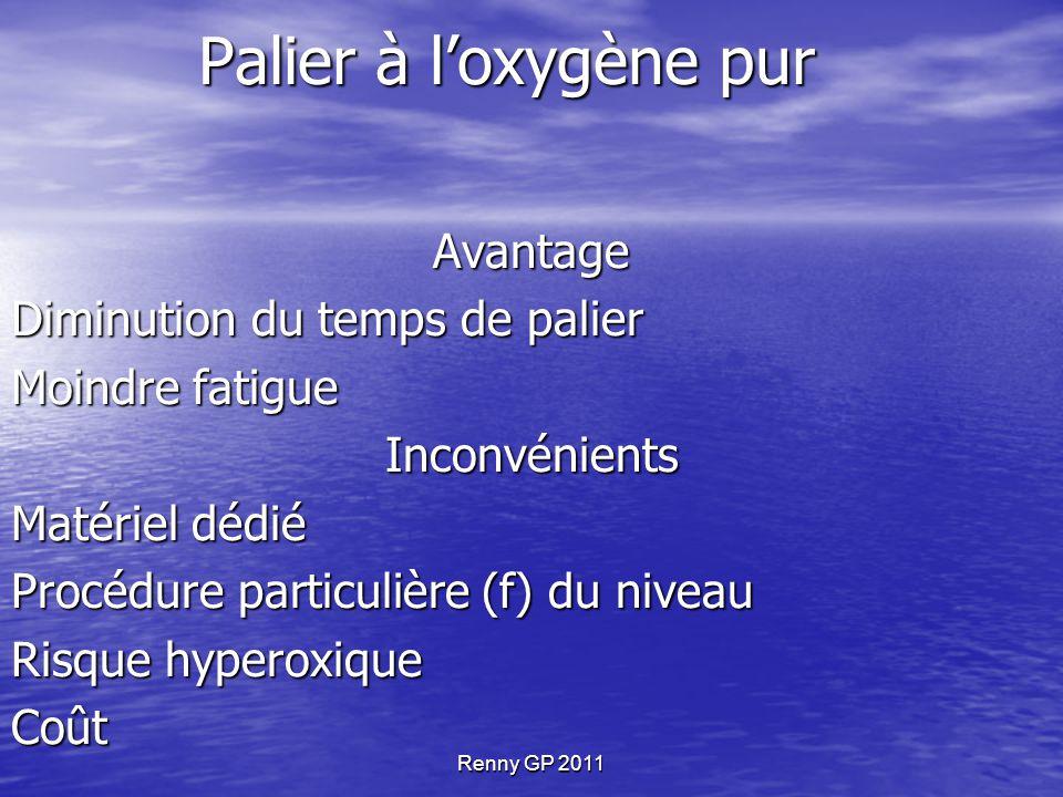 Renny GP 2011 Palier à l'oxygène pur Avantage Diminution du temps de palier Moindre fatigue Inconvénients Matériel dédié Procédure particulière (f) du
