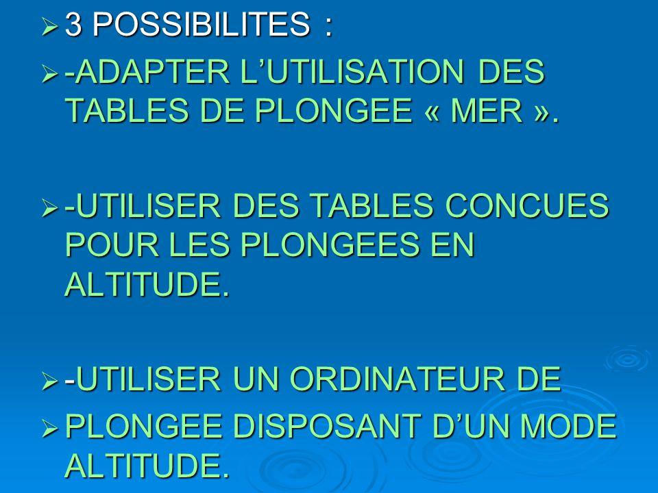  3 POSSIBILITES :  -ADAPTER L'UTILISATION DES TABLES DE PLONGEE « MER ».  -UTILISER DES TABLES CONCUES POUR LES PLONGEES EN ALTITUDE.  -UTILISER U
