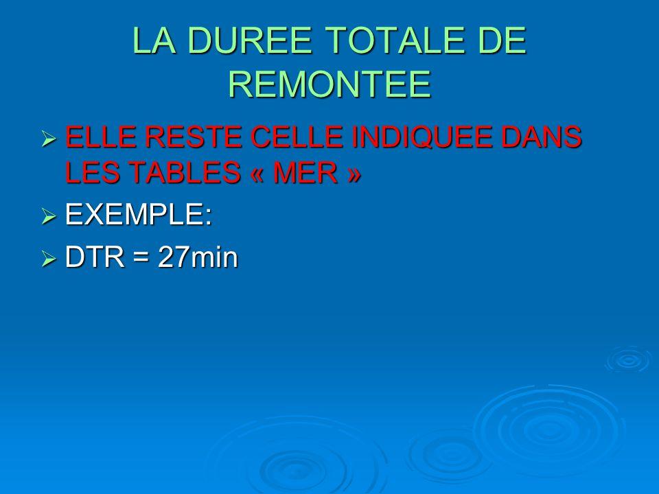 LA DUREE TOTALE DE REMONTEE  ELLE RESTE CELLE INDIQUEE DANS LES TABLES « MER »  EXEMPLE:  DTR = 27min