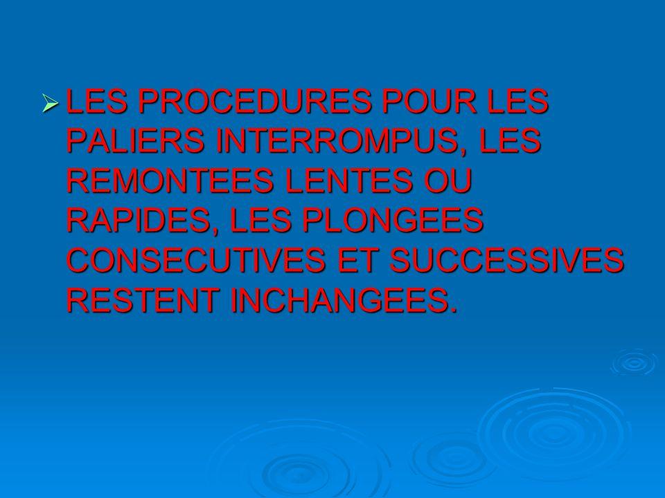  LES PROCEDURES POUR LES PALIERS INTERROMPUS, LES REMONTEES LENTES OU RAPIDES, LES PLONGEES CONSECUTIVES ET SUCCESSIVES RESTENT INCHANGEES.