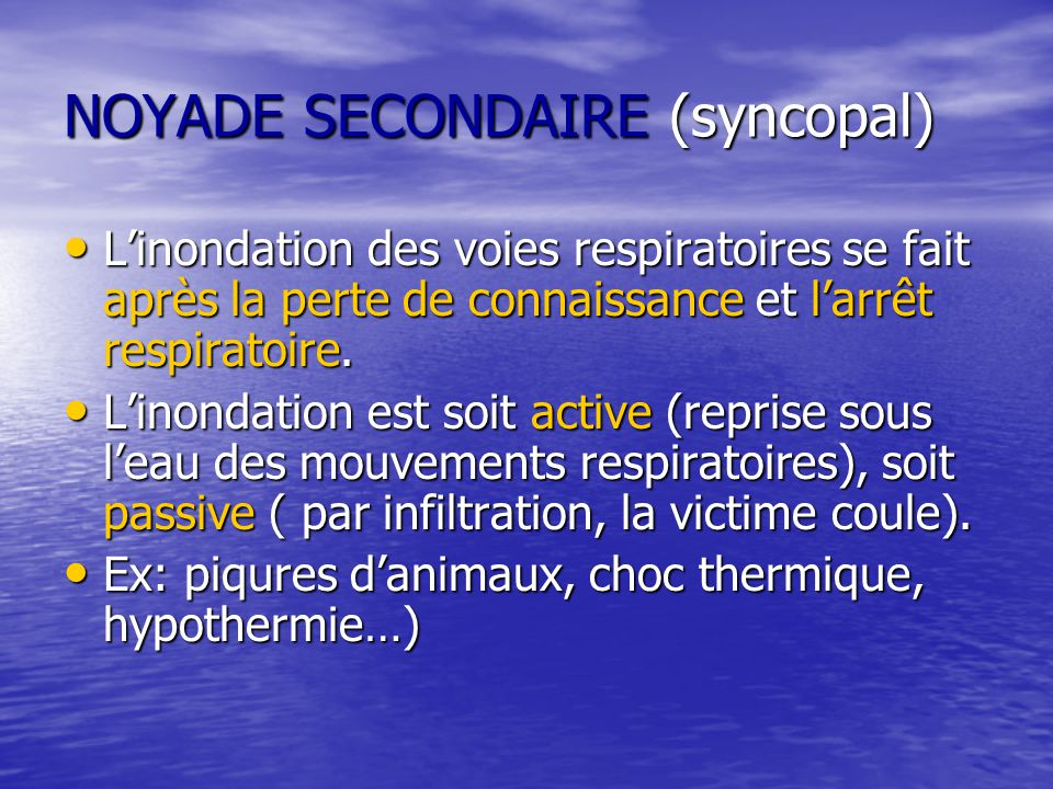 NOYADE SECONDAIRE (syncopal) L'inondation des voies respiratoires se fait après la perte de connaissance et l'arrêt respiratoire. L'inondation des voi
