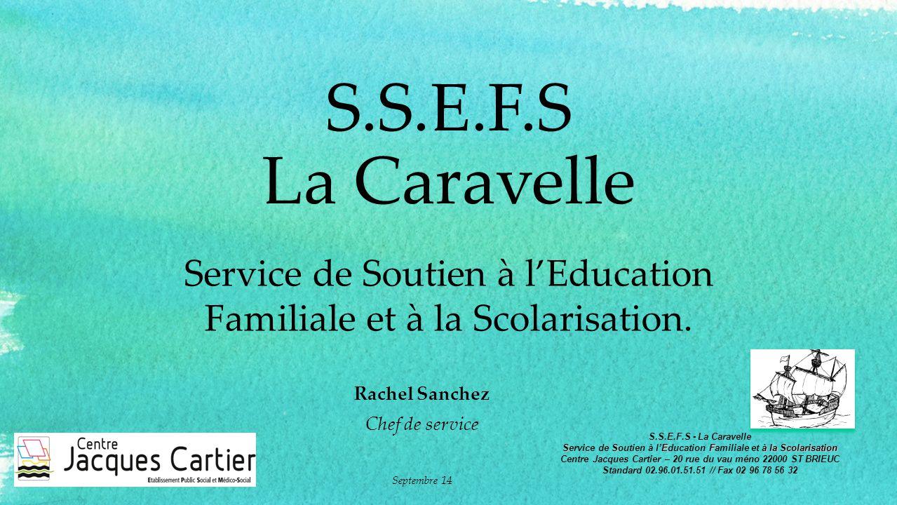 S.S.E.F.S La Caravelle Service de Soutien à l'Education Familiale et à la Scolarisation. Rachel Sanchez Chef de service Septembre 14 S.S.E.F.S - La Ca