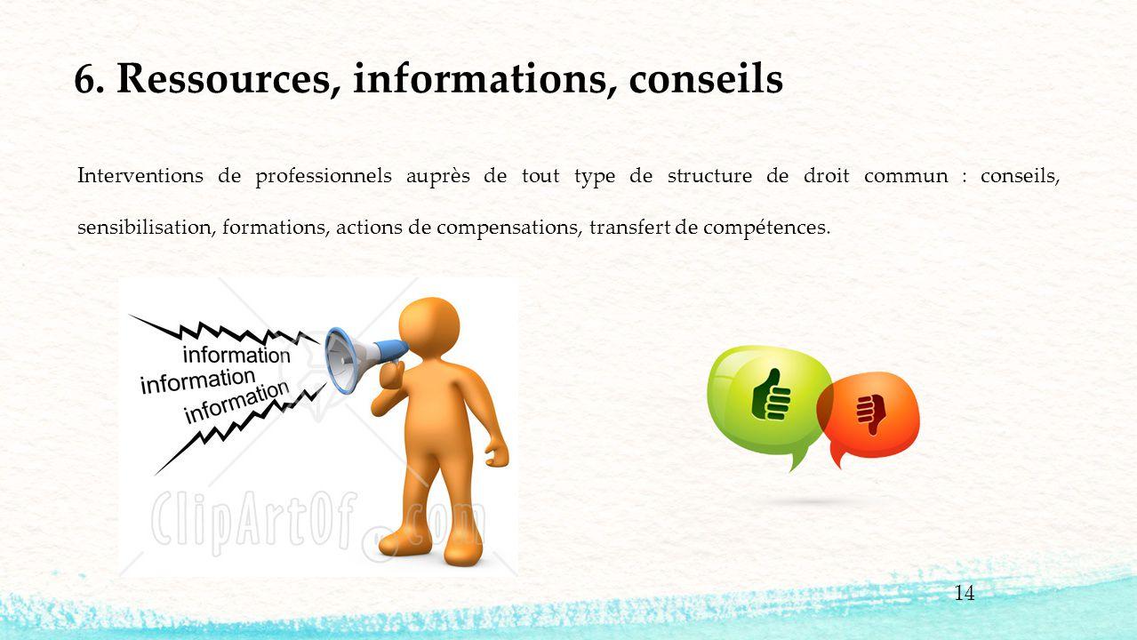 14 6. Ressources, informations, conseils Interventions de professionnels auprès de tout type de structure de droit commun : conseils, sensibilisation,