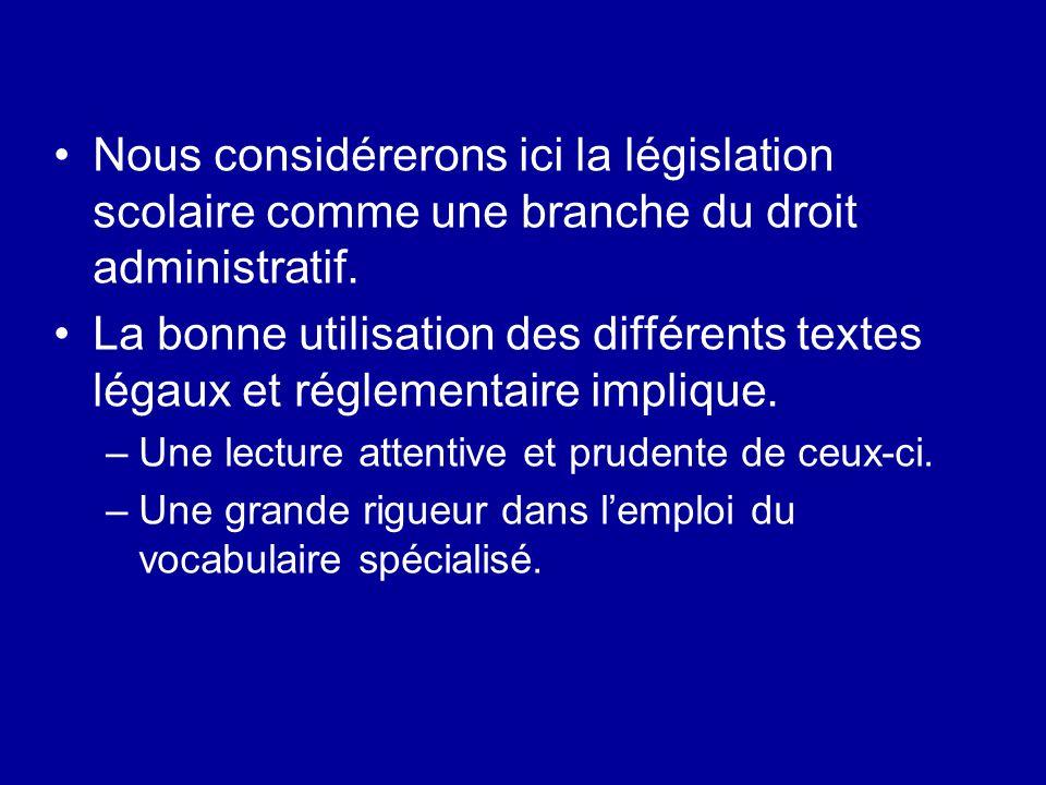 Nous considérerons ici la législation scolaire comme une branche du droit administratif. La bonne utilisation des différents textes légaux et réglemen