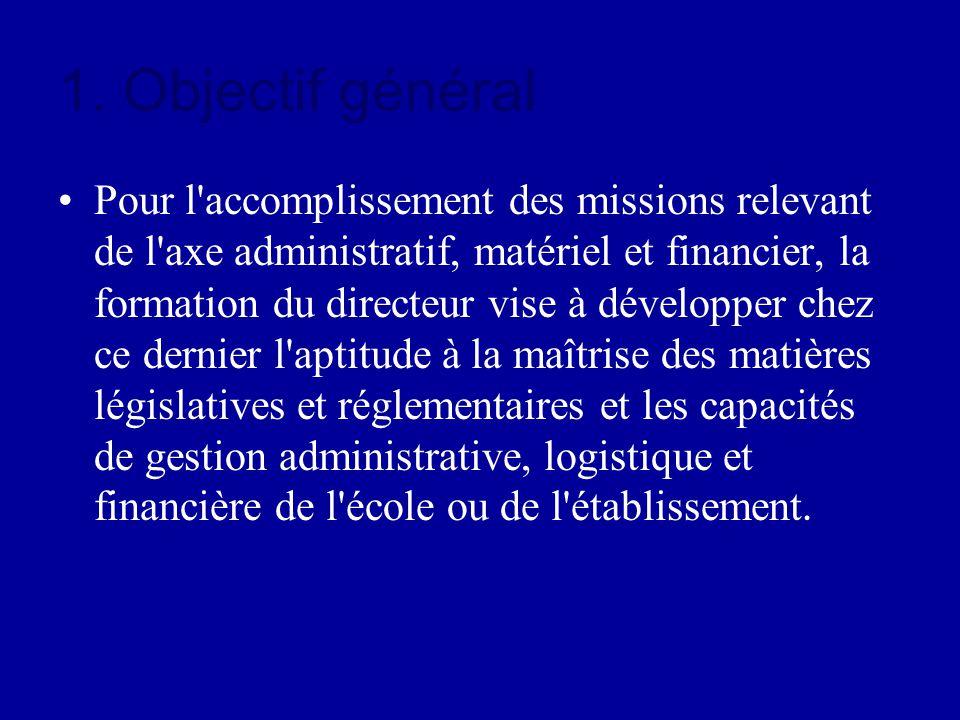 1. Objectif général Pour l'accomplissement des missions relevant de l'axe administratif, matériel et financier, la formation du directeur vise à dével