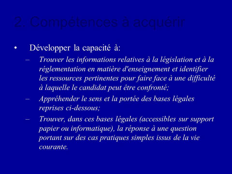 2. Compétences à acquérir Développer la capacité à: –Trouver les informations relatives à la législation et à la réglementation en matière d'enseignem
