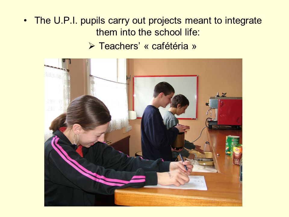 The U.P.I. pupils carry out projects meant to integrate them into the school life:  Teachers' « cafétéria »