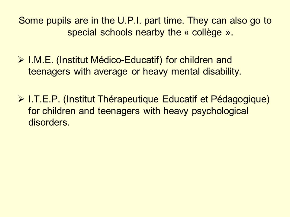 Some pupils are in the U.P.I. part time. They can also go to special schools nearby the « collège ».  I.M.E. (Institut Médico-Educatif) for children