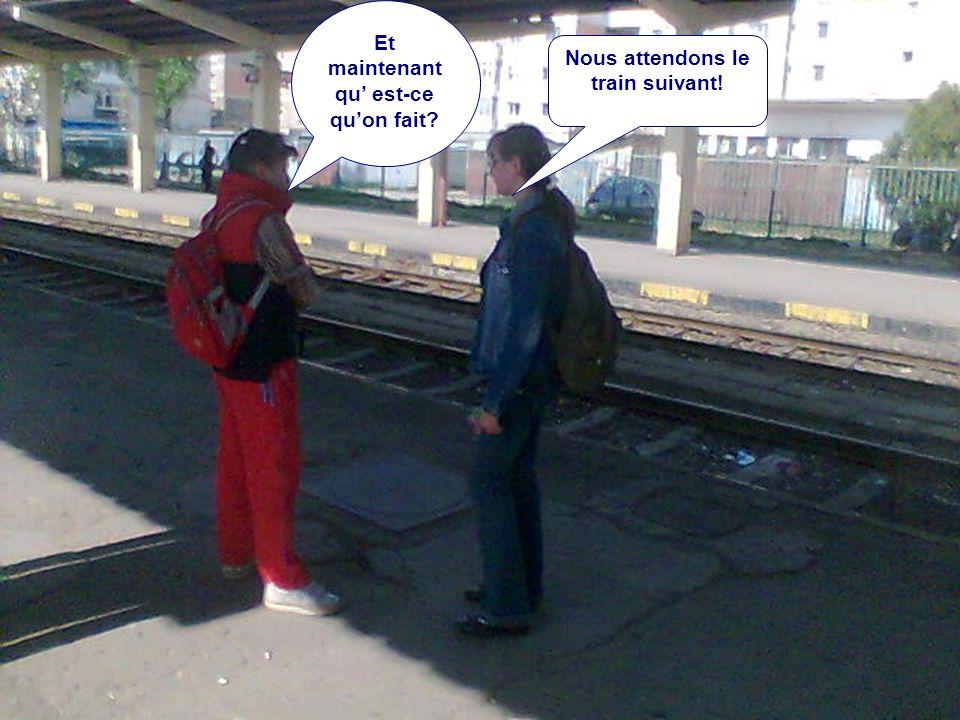 Et maintenant qu' est-ce qu'on fait Nous attendons le train suivant!