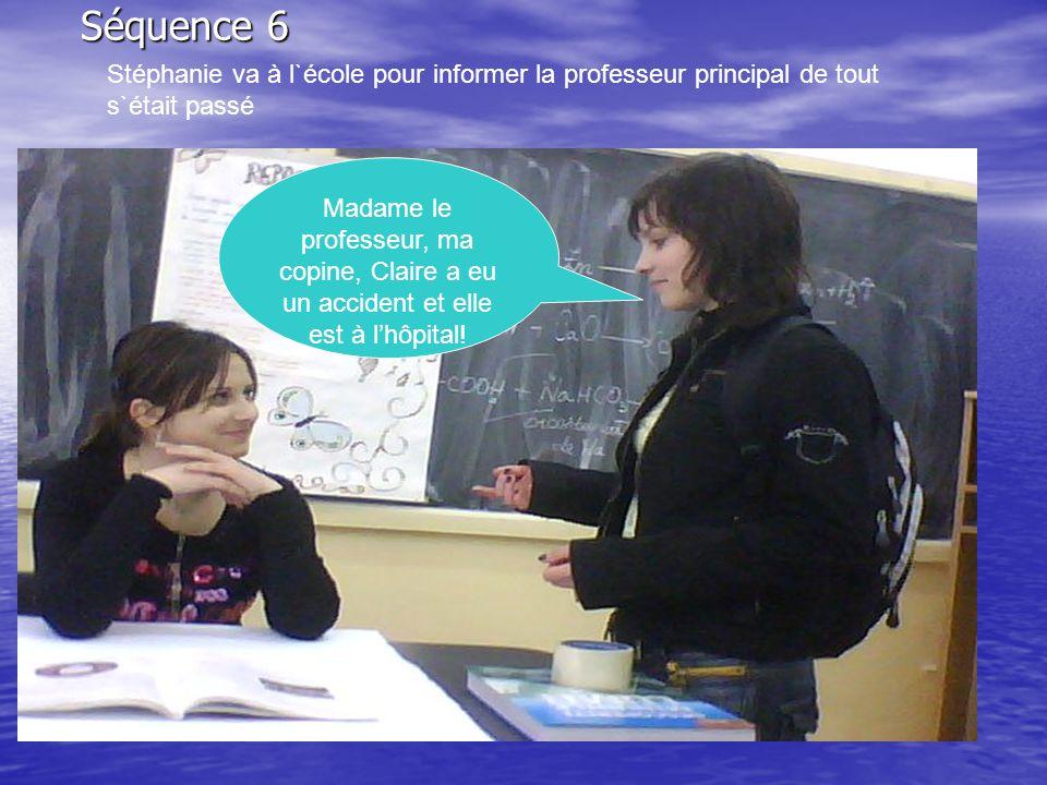 Séquence 6 Stéphanie va à l`école pour informer la professeur principal de tout s`était passé Madame le professeur, ma copine, Claire a eu un accident