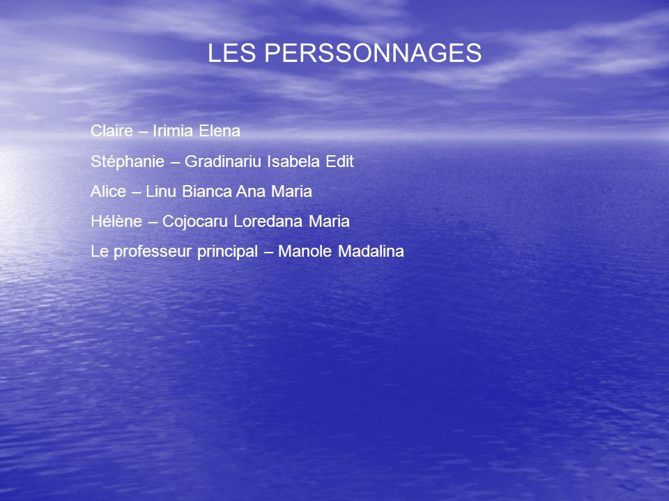 LES PERSSONNAGES Claire – Irimia Elena Stéphanie – Gradinariu Isabela Edit Alice – Linu Bianca Ana Maria Hélène – Cojocaru Loredana Maria Le professeu