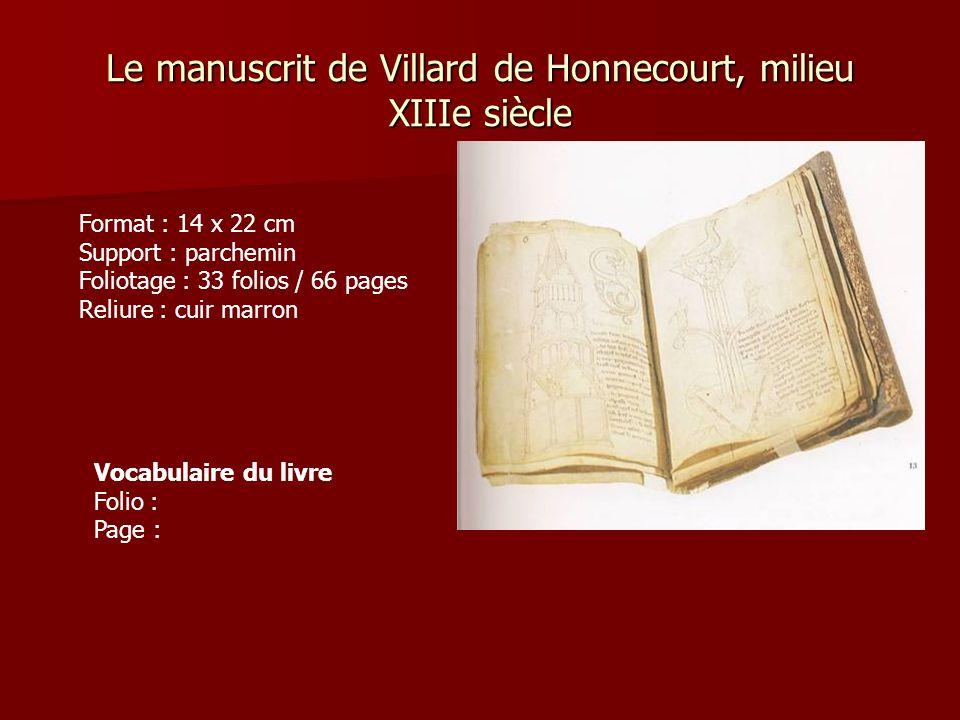 Le manuscrit de Villard de Honnecourt, milieu XIIIe siècle Format : 14 x 22 cm Support : parchemin Foliotage : 33 folios / 66 pages Reliure : cuir marron Vocabulaire du livre Folio : Page :