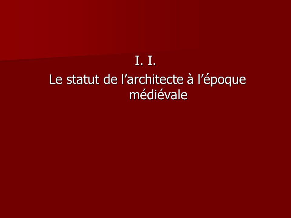 I. I. Le statut de l'architecte à l'époque médiévale Le statut de l'architecte à l'époque médiévale