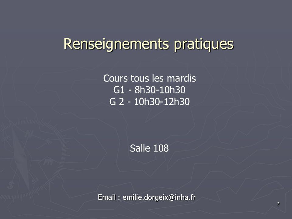 2 Renseignements pratiques Email : emilie.dorgeix@inha.fr Cours tous les mardis G1 - 8h30-10h30 G 2 - 10h30-12h30 Salle 108