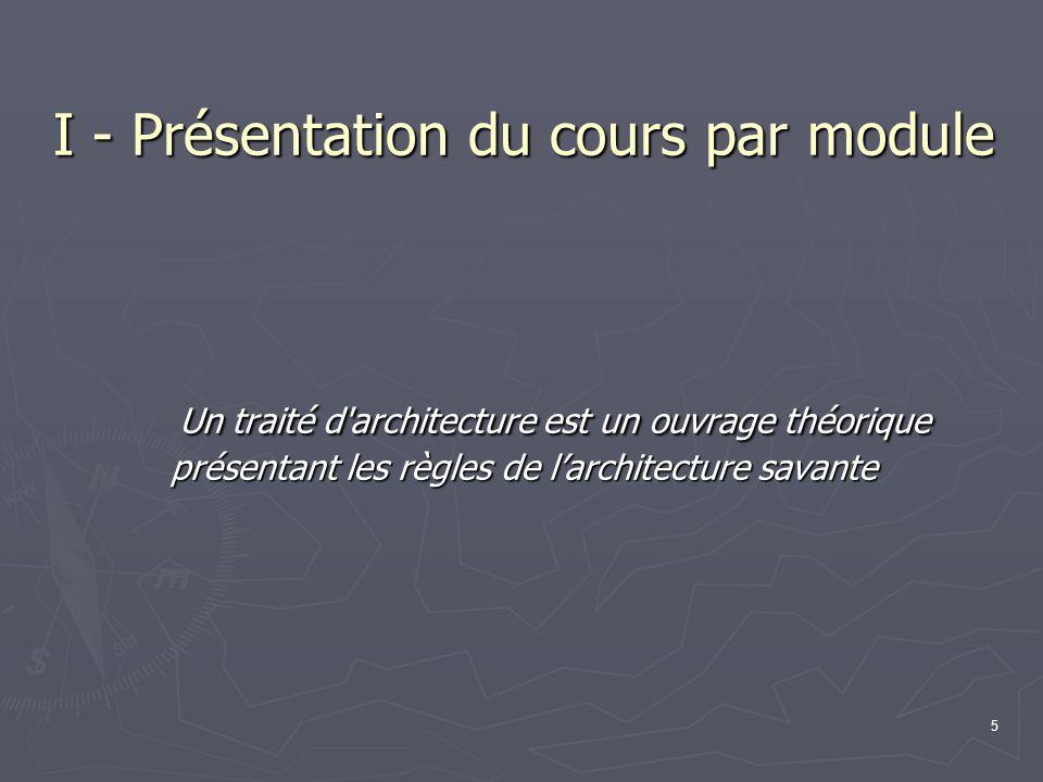 5 I - Présentation du cours par module Un traité d architecture est un ouvrage théorique présentant les règles de l'architecture savante