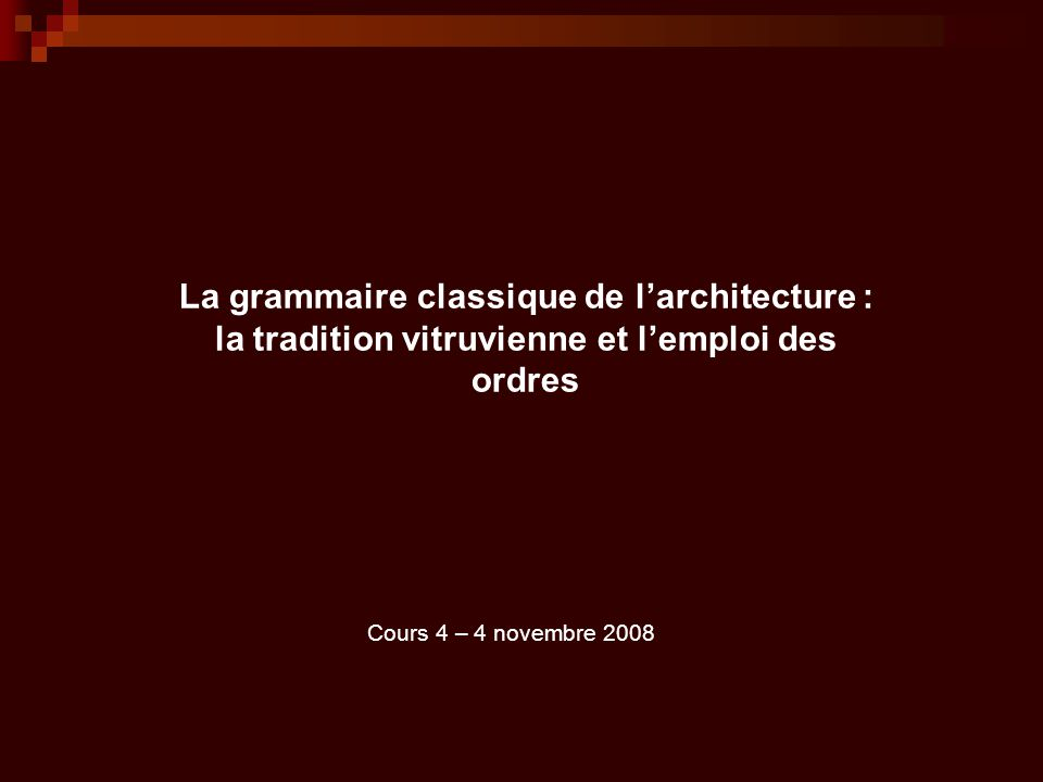 La grammaire classique de l'architecture : la tradition vitruvienne et l'emploi des ordres Cours 4 – 4 novembre 2008