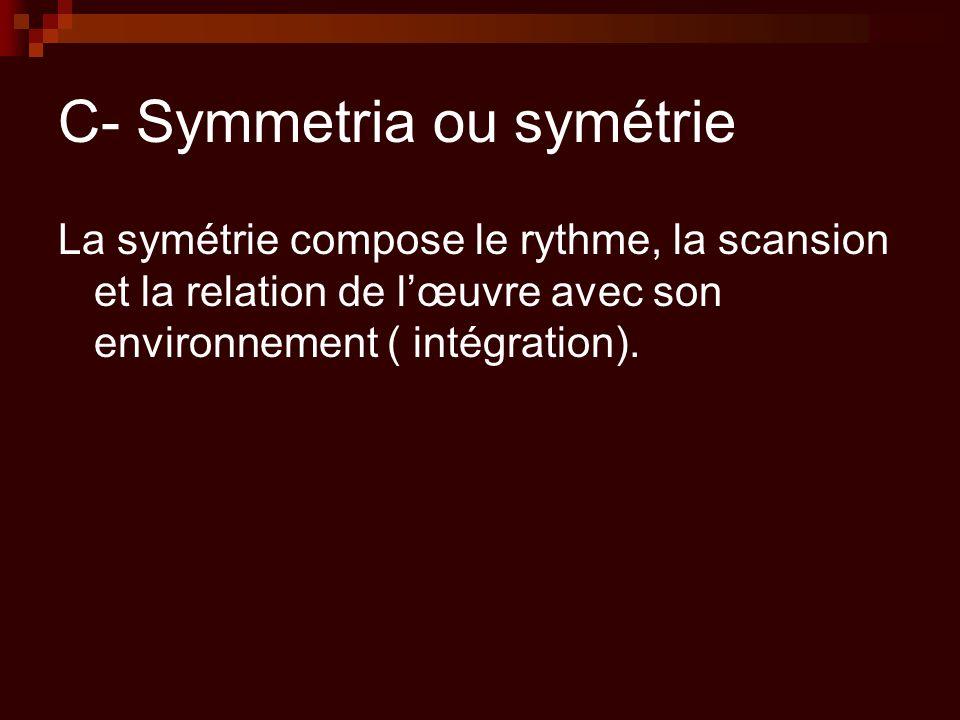 C- Symmetria ou symétrie La symétrie compose le rythme, la scansion et la relation de l'œuvre avec son environnement ( intégration).