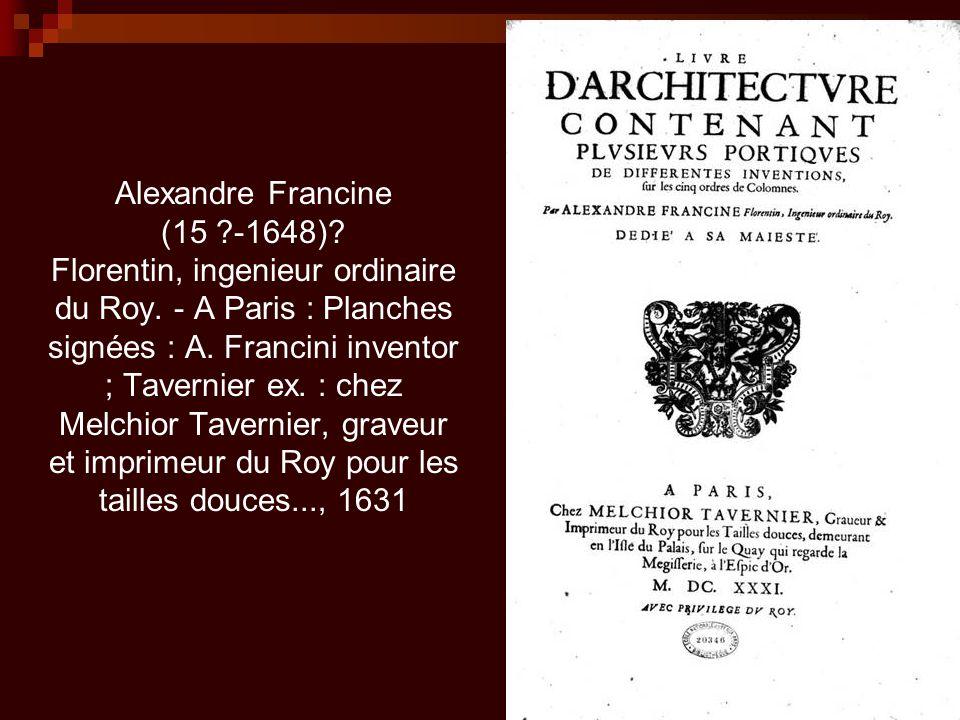 Alexandre Francine (15 ?-1648)? Florentin, ingenieur ordinaire du Roy. - A Paris : Planches signées : A. Francini inventor ; Tavernier ex. : chez Melc