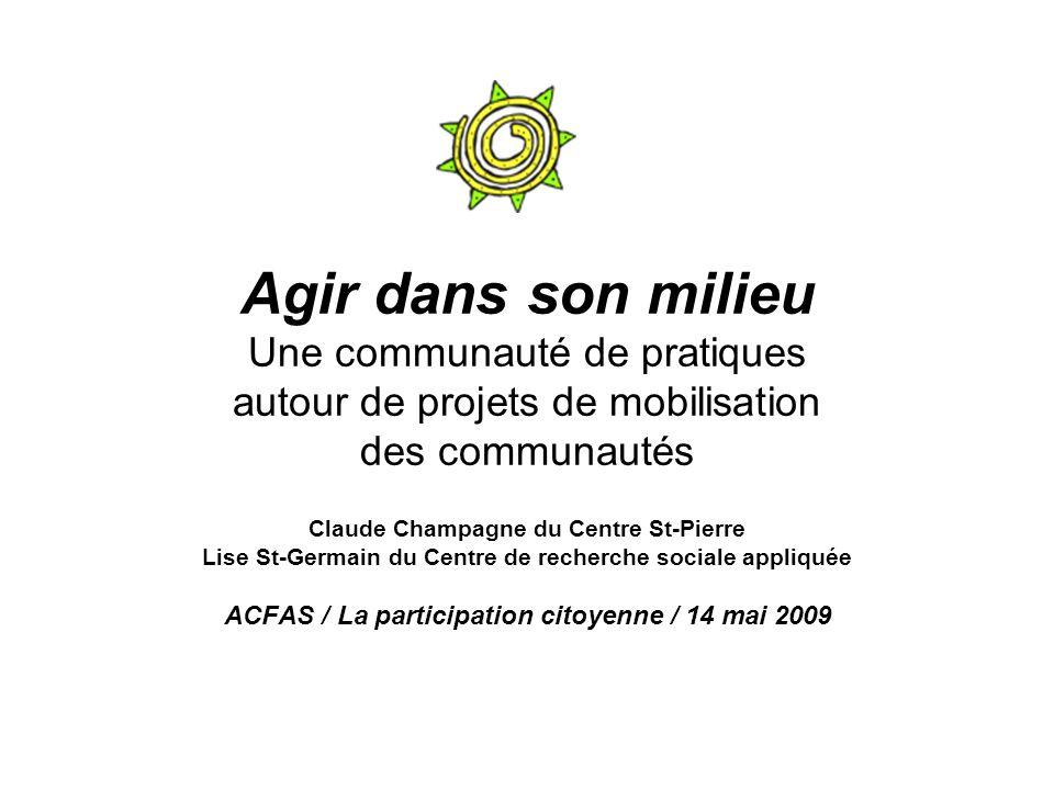 Agir dans son milieu Une communauté de pratiques autour de projets de mobilisation des communautés Claude Champagne du Centre St-Pierre Lise St-Germain du Centre de recherche sociale appliquée ACFAS / La participation citoyenne / 14 mai 2009