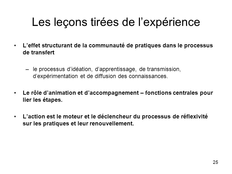 25 Les leçons tirées de l'expérience L'effet structurant de la communauté de pratiques dans le processus de transfert –le processus d'idéation, d'apprentissage, de transmission, d'expérimentation et de diffusion des connaissances.
