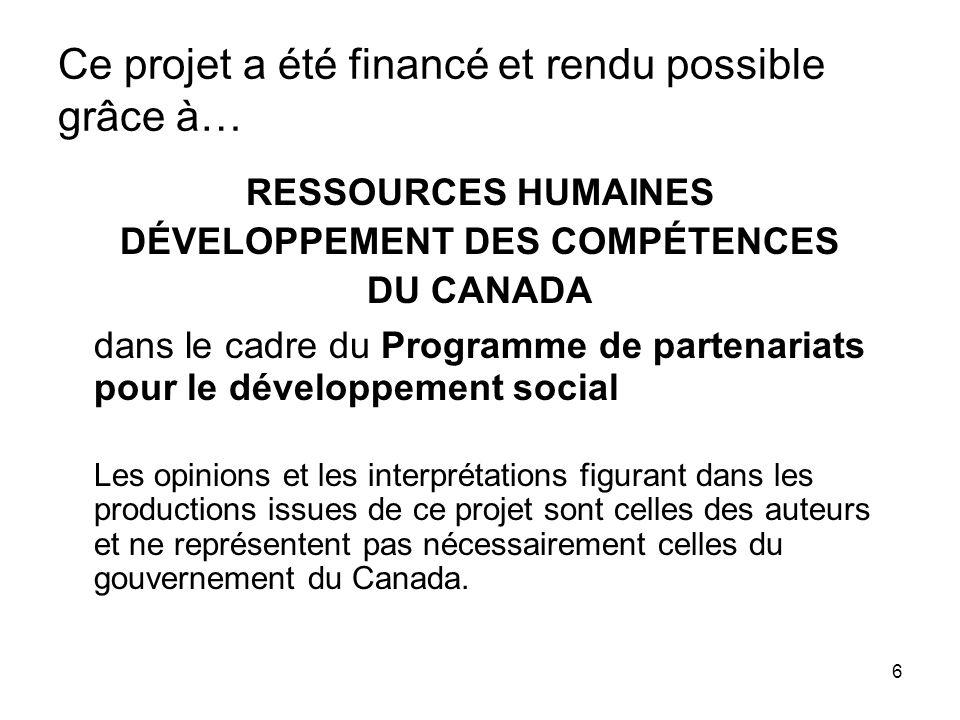 6 Ce projet a été financé et rendu possible grâce à… RESSOURCES HUMAINES DÉVELOPPEMENT DES COMPÉTENCES DU CANADA dans le cadre du Programme de partena
