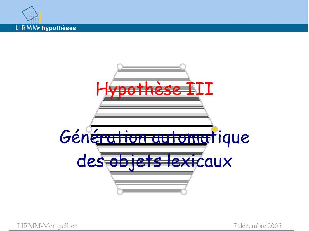 LIRMM-Montpellier7 décembre 2005 Hypothèse III Génération automatique des objets lexicaux > hypothèses