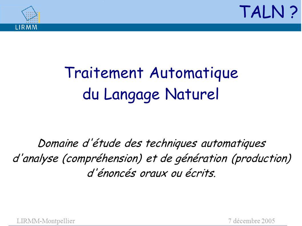 LIRMM-Montpellier7 décembre 2005 Traitement Automatique du Langage Naturel Domaine d étude des techniques automatiques d analyse (compréhension) et de génération (production) d énoncés oraux ou écrits.
