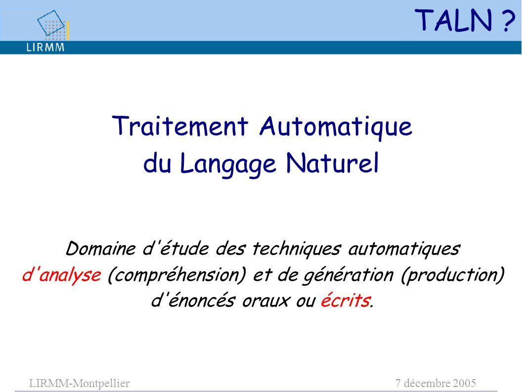 LIRMM-Montpellier7 décembre 2005 Traitement Automatique du Langage Naturel Domaine d'étude des techniques automatiques d'analyse (compréhension) et de