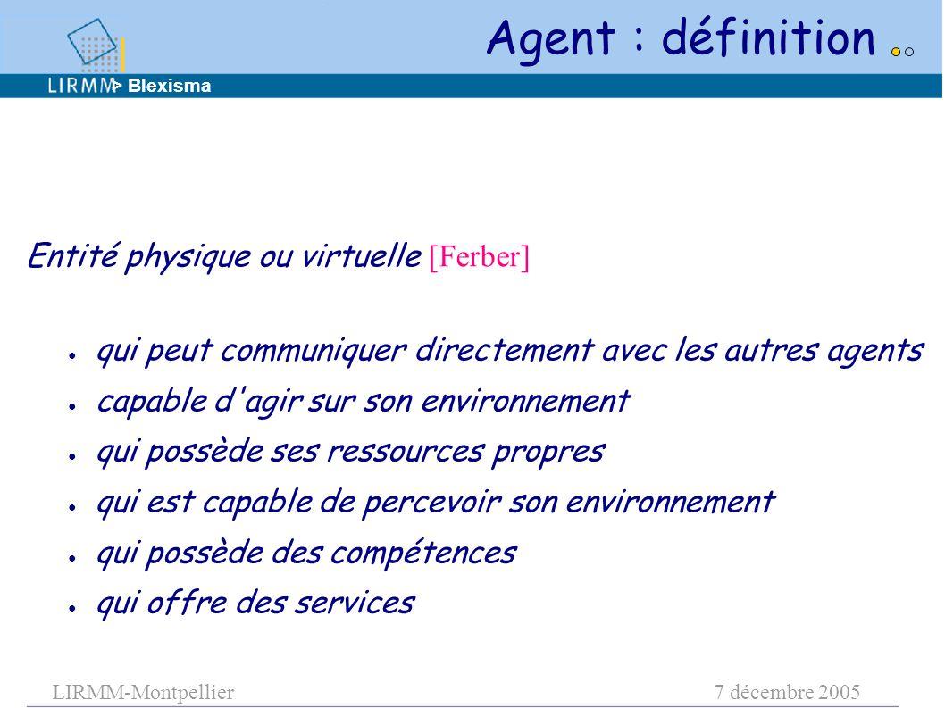 LIRMM-Montpellier7 décembre 2005 Agent : définition Entité physique ou virtuelle [Ferber] ● qui peut communiquer directement avec les autres agents ●