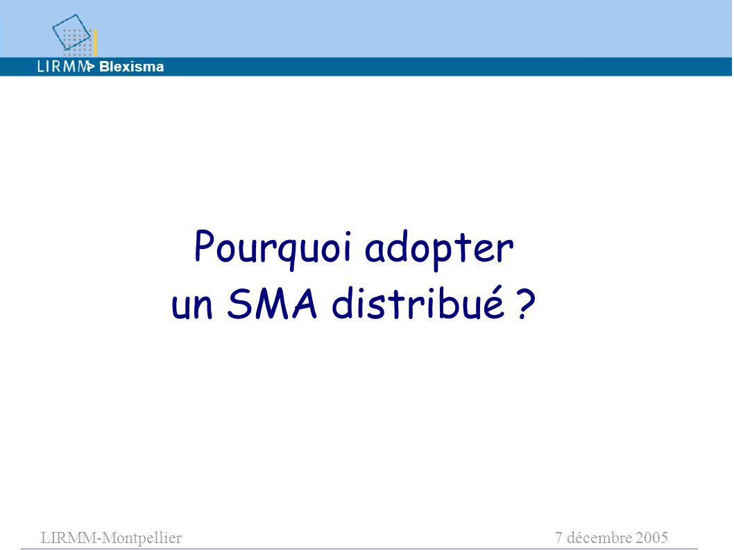 LIRMM-Montpellier7 décembre 2005 Pourquoi adopter un SMA distribué ? > Blexisma