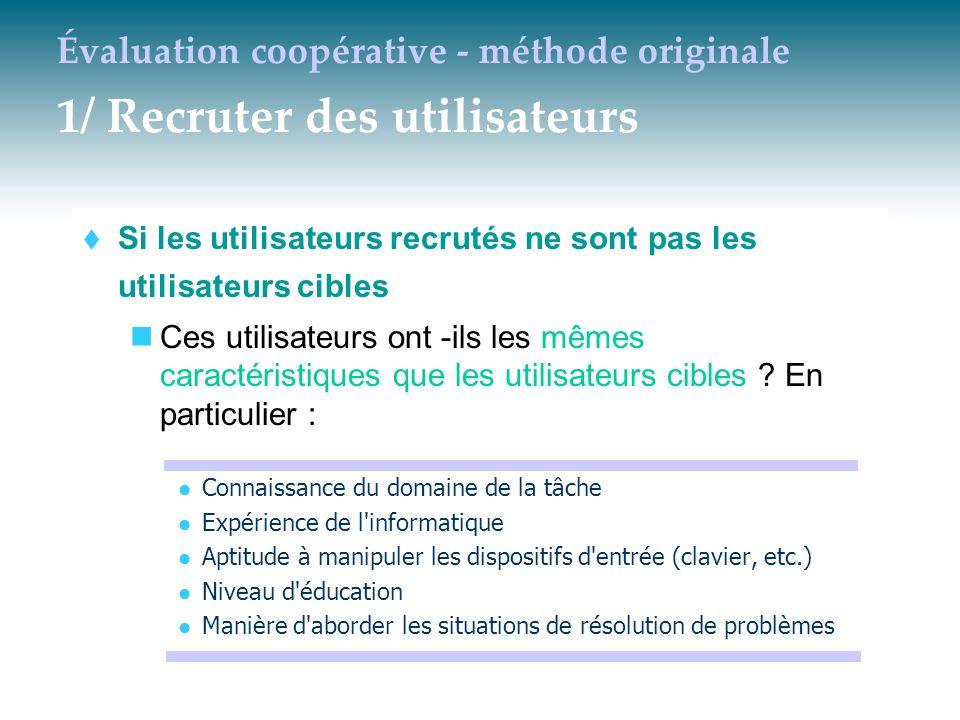 Évaluation coopérative - méthode originale 1/ Recruter des utilisateurs  Si les utilisateurs recrutés ne sont pas les utilisateurs cibles Ces utilisa