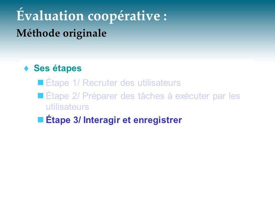 Évaluation coopérative : Méthode originale  Ses étapes Étape 1/ Recruter des utilisateurs Étape 2/ Préparer des tâches à exécuter par les utilisateur