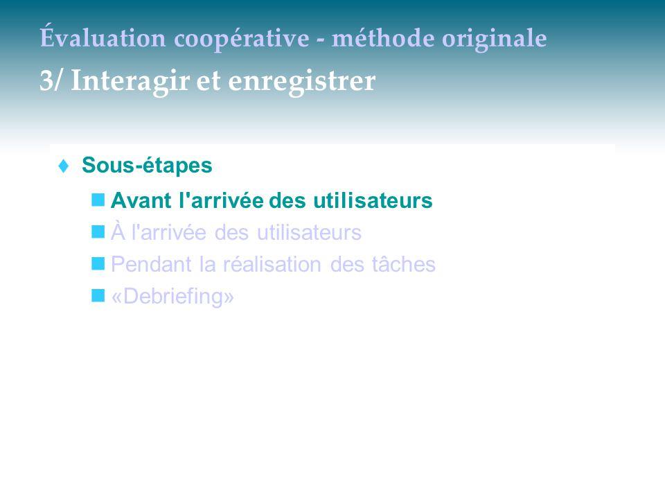Évaluation coopérative - méthode originale 3/ Interagir et enregistrer  Sous-étapes Avant l'arrivée des utilisateurs À l'arrivée des utilisateurs Pen