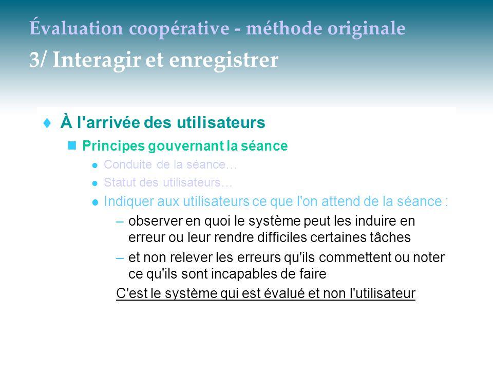 Évaluation coopérative - méthode originale 3/ Interagir et enregistrer  À l'arrivée des utilisateurs Principes gouvernant la séance Conduite de la sé