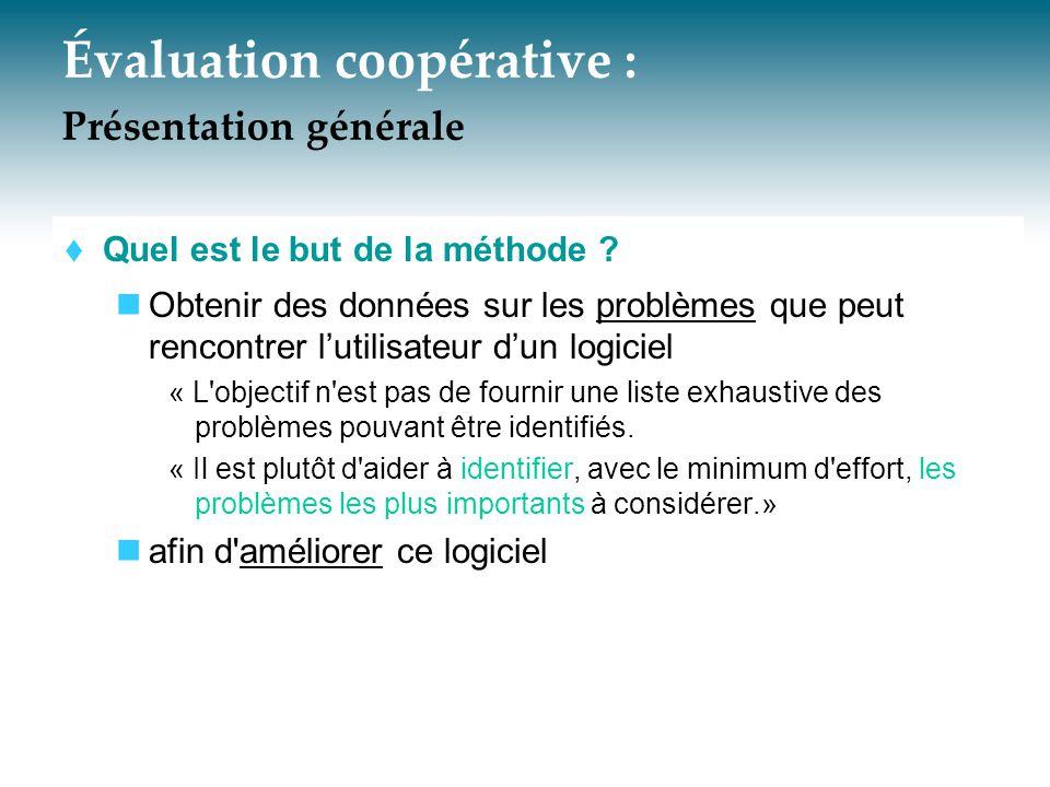 Évaluation coopérative : Présentation générale  Quel est le but de la méthode ? Obtenir des données sur les problèmes que peut rencontrer l'utilisate