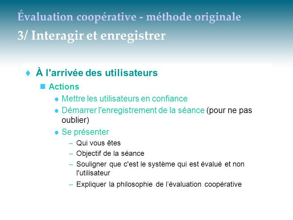 Évaluation coopérative - méthode originale 3/ Interagir et enregistrer  À l'arrivée des utilisateurs Actions Mettre les utilisateurs en confiance Dém