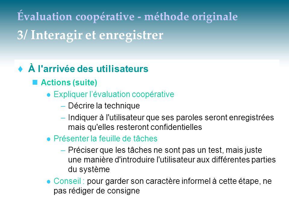 Évaluation coopérative - méthode originale 3/ Interagir et enregistrer  À l'arrivée des utilisateurs Actions (suite) Expliquer l'évaluation coopérati