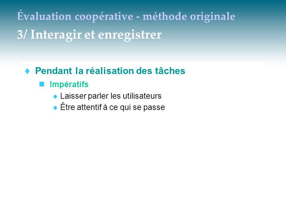 Évaluation coopérative - méthode originale 3/ Interagir et enregistrer  Pendant la réalisation des tâches Impératifs Laisser parler les utilisateurs
