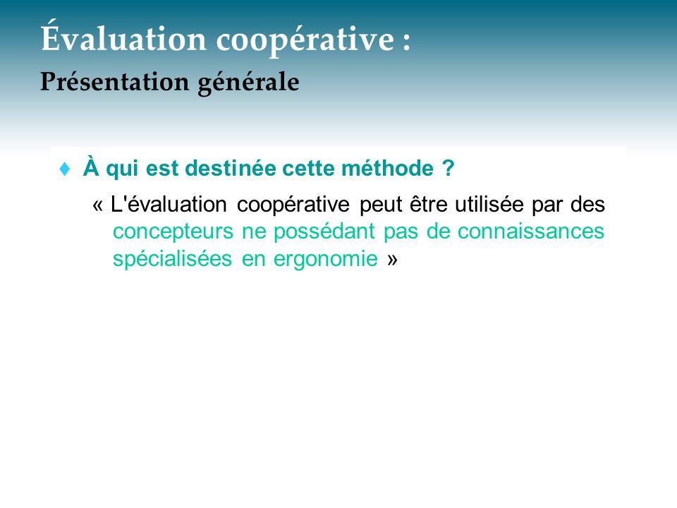 Évaluation coopérative : Présentation générale  À qui est destinée cette méthode ? « L'évaluation coopérative peut être utilisée par des concepteurs